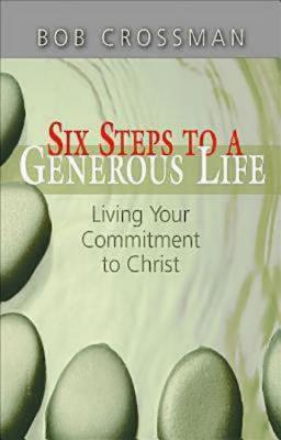 Six Steps to a Generous Life: Living Your Commitment to Christ - Crossman, Bob