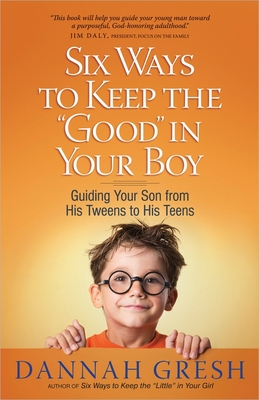 """Six Ways to Keep the """"good"""" in Your Boy: Guiding Your Son from His Tweens to His Teens - Gresh, Dannah, and Gresh, Bob"""
