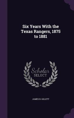 Six Years with the Texas Rangers, 1875 to 1881 - Gillett, James B