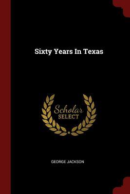Sixty Years in Texas - Jackson, George, Sir