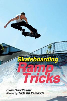 Skateboarding: Ramp Tricks - Goodfellow, Evan, and Yamaoda, Tadashi (Photographer)
