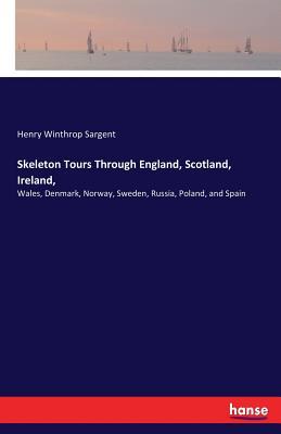 Skeleton Tours Through England, Scotland, Ireland, - Sargent, Henry Winthrop