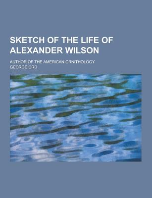 Sketch of the Life of Alexander Wilson; Author of the American Ornithology - Ord, George