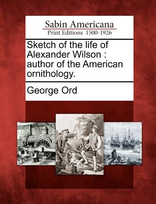 Sketch of the Life of Alexander Wilson: Author of the American Ornithology. - Ord, George