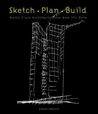 Sketch Plan Build: World Class Architects Show How It's Done - Bahamon, Alejandro