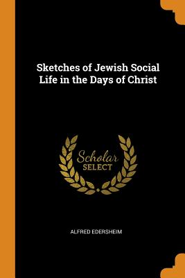 Sketches of Jewish Social Life in the Days of Christ - Edersheim, Alfred