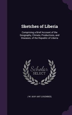 Sketches of Liberia: Comprising a Brief Account of the Geography, Climate, Productions, and Diseases, of the Republic of Liberia - Lugenbeel, J W 1819?-1857