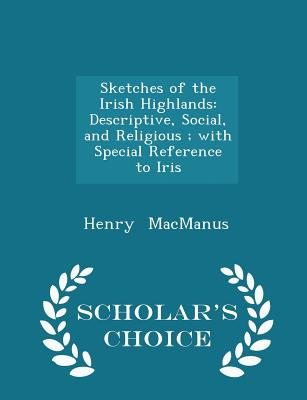 Sketches of the Irish Highlands: Descriptive, Social, and Religious; With Special Reference to Iris - Scholar's Choice Edition - MacManus, Henry