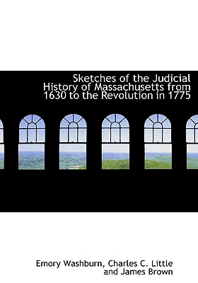 Sketches of the Judicial History of Massachusetts from 1630 to the Revolution in 1775 - Washburn, Emory, and Charles C Little and James Brown, C Little and James Brown (Creator)