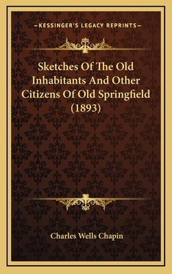 Sketches of the Old Inhabitants and Other Citizens of Old Springfield (1893) - Chapin, Charles Wells