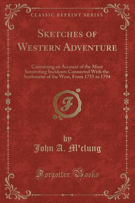 Sketches of Western Adventure: Containing an Account of the Most Interesting Incidents Connected with the Settlement of the West, from 1755 to 1794 (Classic Reprint) - M'Clung, John A