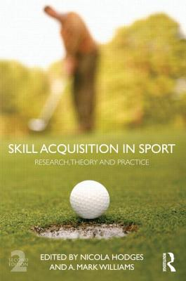 Skill Acquisition in Sport: Research, Theory and Practice - Hodges, Nicola J. (Editor), and Williams, Mark A. (Editor)