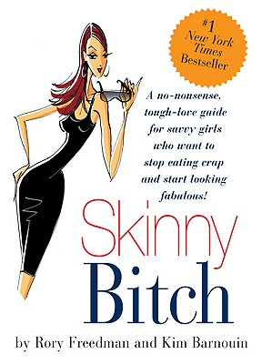 Skinny Bitch: A No-Nonsense, Tough-Love Guide for Savvy Girls Who Want to Stop Eating Crap and Start Looking Fabulous - Barnouin, Kim, and Freedman, Rory