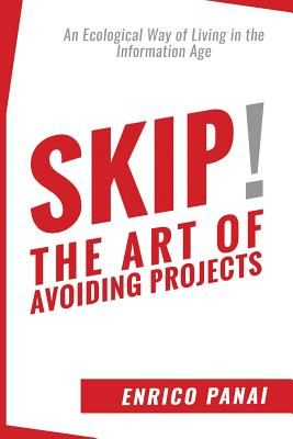 Skip! the Art of Avoiding Projects: An Ecological Way of Living in the Information Age - Panai, Enrico, and McEwen, Alastair (Translated by)
