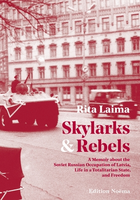 Skylarks and Rebels: A Memoir about the Soviet Russian Occupation of Latvia, Life in a Totalitarian State, and Freedom - Laima, Rita