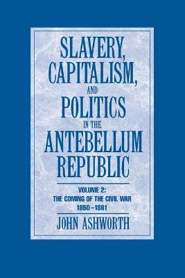 Slavery, Capitalism and Politics in the Antebellum Republic: Volume 2, the Coming of the Civil War, 1850-1861 - Ashworth, John