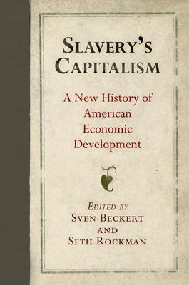 Slavery's Capitalism: A New History of American Economic Development - Beckert, Sven (Editor), and Rockman, Seth (Editor)