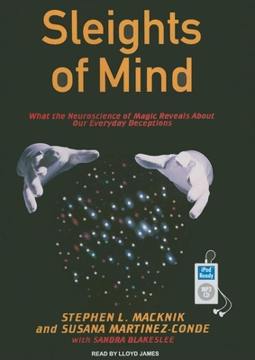 Sleights of Mind: What the Neuroscience of Magic Reveals about Our Everyday Deceptions - Macknik, Stephen L., and Martinez-Conde, Susana, and Blakeslee, Sandra