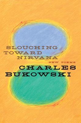 Slouching Toward Nirvana: New Poems - Bukowski, Charles