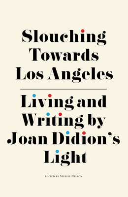 Slouching Towards Los Angeles: Living and Writing by Joan Didion's Light - Nelson, Steffie (Editor), and Finkel, Jori (Contributions by), and Friedman, Ann (Contributions by)