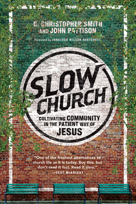 Slow Church: Cultivating Community in the Patient Way of Jesus - Smith, C Christopher, and Pattison, John, Dr., and Wilson-Hartgrove, Jonathan (Foreword by)