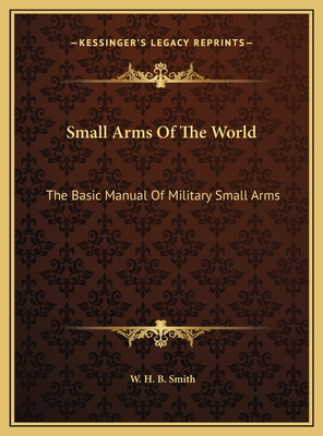 Small Arms of the World Small Arms of the World: The Basic Manual of Military Small Arms the Basic Manual of Military Small Arms - Smith, W H B