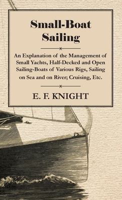 Small-Boat Sailing - An Explanation of the Management of Small Yachts, Half-Decked and Open Sailing-Boats of Various Rigs, Sailing on Sea and on River; Cruising, Etc. - Knight, E F