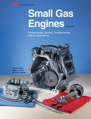 Small Gas Engines: Fundamentals, Service, Troubleshooting, Repair, Applications - Roth, Alfred C