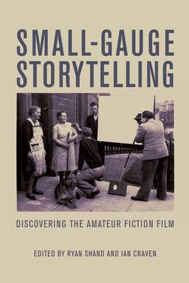 Small-Gauge Storytelling: Discovering the Amateur Fiction Film - Shand, Ryan (Editor), and Craven, Ian (Editor)