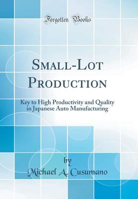 Small-Lot Production: Key to High Productivity and Quality in Japanese Auto Manufacturing (Classic Reprint) - Cusumano, Michael a