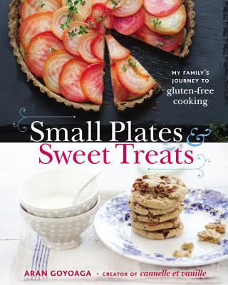 Small Plates and Sweet Treats: My Family's Journey to Gluten-Free Cooking - Goyoaga, Aran