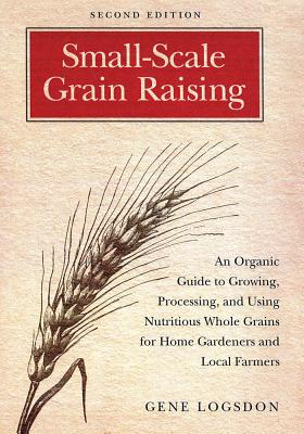 Small-Scale Grain Raising: An Organic Guide to Growing, Processing, and Using Nutritious Whole Grains for Home Gardeners and Local Farmers - Logsdon, Gene, and O'Brien, Jerry (Illustrator)