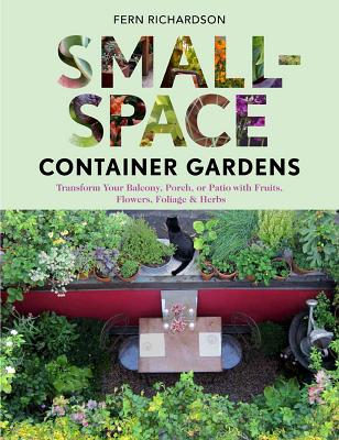 Small-Space Container Gardens: Transform Your Balcony, Porch, or Patio with Fruits, Flowers, Foliage & Herbs - Richardson, Fern