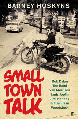 Small Town Talk: Bob Dylan, The Band, Van Morrison, Janis Joplin, Jimi Hendrix & Friends in the Wild Years of Woodstock - Hoskyns, Barney