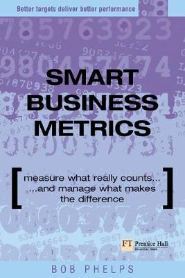 Smart Business Metrics: Measure what really counts and manage what makes the difference - Phelps, Bob