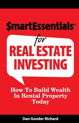 Smart Essentials for Real Estate Investing: How to Build Wealth in Rental Property Today - Richard, Dan Gooder