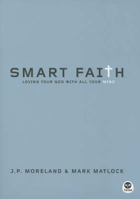Smart Faith: Loving Your God with All Your Mind - Moreland, J P, and Matlock, Mark