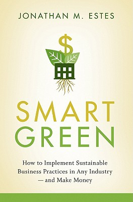 Smart Green: How to Implement Sustainable Business Practices in Any Industry and Make Money - Estes, Jonathan