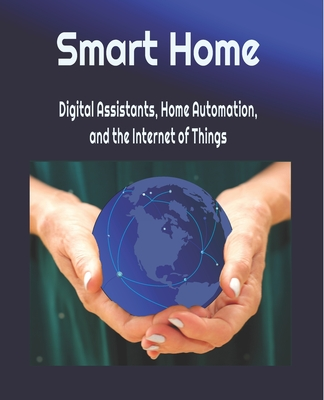Smart Home: Digital Assistants, Home Automation, and the Internet of Things - Young, Michael (Editor), and Young, Cathy