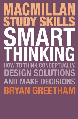 Smart Thinking: How to Think Conceptually, Design Solutions and Make Decisions - Greetham, Bryan