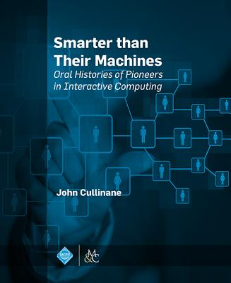 Smarter Than Their Machines: Oral Histories of Pioneers in Interactive Computing - Cullinane, John