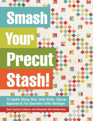 Smash Your Precut Stash!: 13 Quilts Using Your Jelly Rolls, Charm Squares & Fat Quarters with Yardage - Colleran, Kate Carlson, and Balderrama, Elizabeth Veit