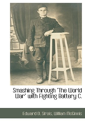 Smashing Through the World War with Fighting Battery C. - Sirois, Edward D, and McGinnis, William