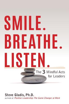 Smile. Breathe. Listen.: The 3 Mindful Acts for Leaders - Gladis, Steve, Dr.