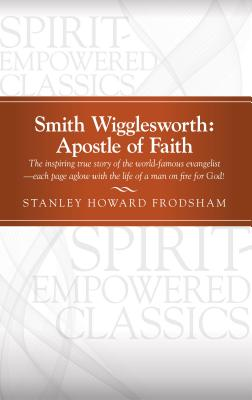 Smith Wigglesworth: Apostle of Faith - Frodsham, Stanley Howard