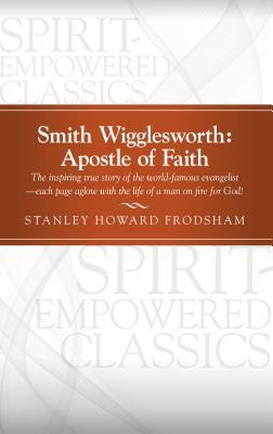 Smith Wigglesworth: Apostle of Faith - Frodsham, Stanley Howard