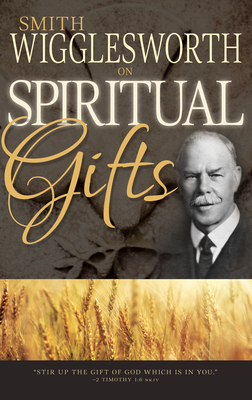 Smith Wigglesworth on Spiritual Gifts - Wigglesworth, Smith