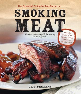 Smoking Meat: The Essential Guide to Real Barbecue - Phillips, Jeff