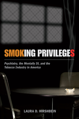 Smoking Privileges: Psychiatry, the Mentally Ill, and the Tobacco Industry in America - Hirshbein, Laura D, Dr.