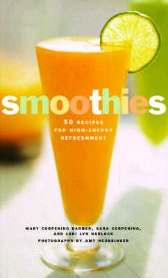 Smoothies: 50 Recipes for High-Energy Refreshment - Barber, Mary Corpening, and Corpening, Sara, and Narlock, Lori Lyn